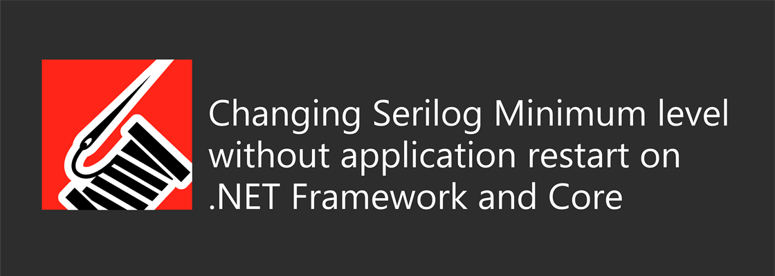 Serilog logo with title: Changing Serilog Minimum level without application restart on .NET Framework and Core